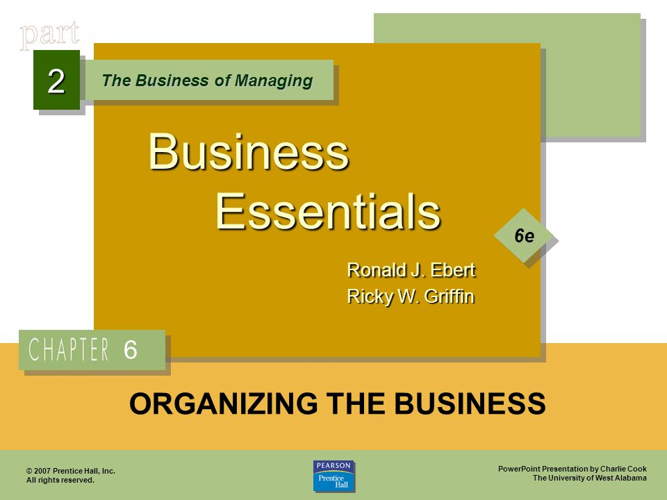 PowerPoint Presentation by Charlie Cook The University of West Alabama Business Essentials Ronald J. Ebert Ricky W. Griffin The Business of Managing 2