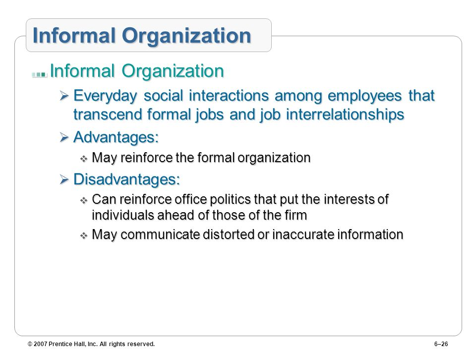 © 2007 Prentice Hall, Inc. All rights reserved.6–26 Informal Organization Everyday social interactions among employees that transcend formal jobs and