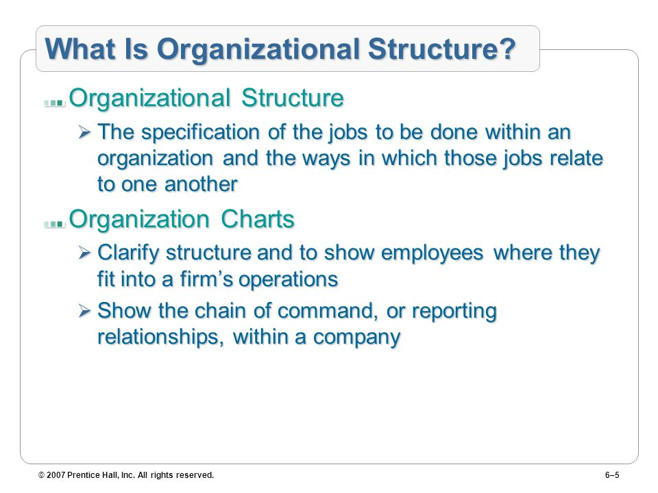 © 2007 Prentice Hall, Inc. All rights reserved.6–5 What Is Organizational Structure? Organizational Structure The specification of the jobs to be done