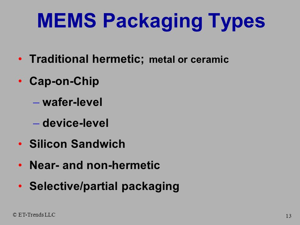 © ET-Trends LLC 13 MEMS Packaging Types Traditional hermetic; metal or ceramic Cap-on-Chip –wafer-level –device-level Silicon Sandwich Near- and non-h