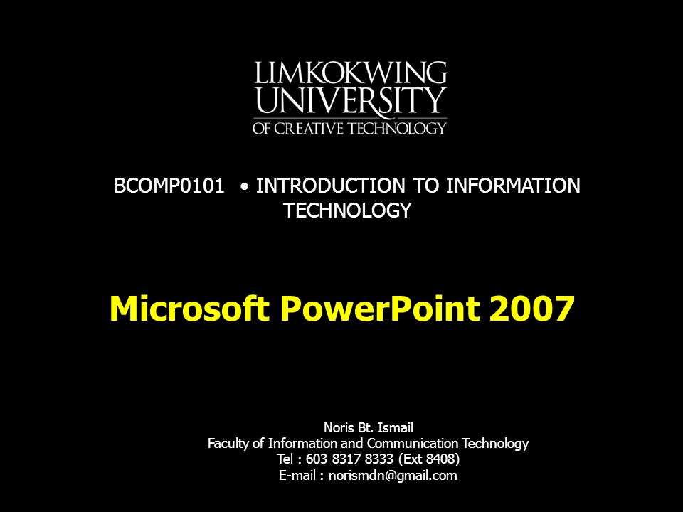 Microsoft PowerPoint 2007 Noris Bt. Ismail Faculty of Information and Communication Technology Tel : 603 8317 8333 (Ext 8408) E-mail : norismdn@gmail.