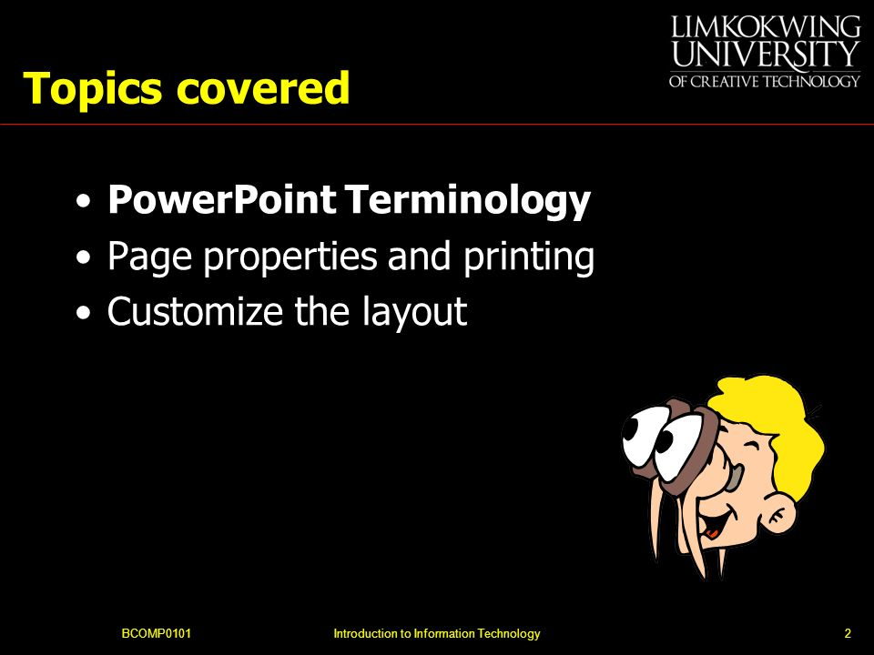 BCOMP0101Introduction to Information Technology2 Topics covered PowerPoint Terminology Page properties and printing Customize the layout