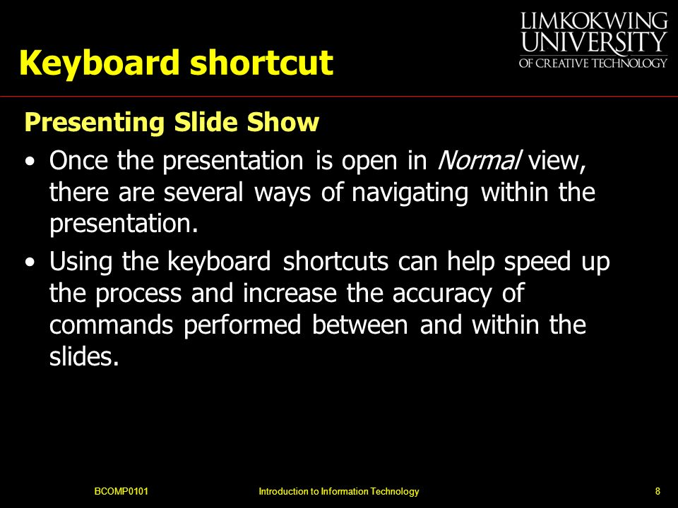 BCOMP0101Introduction to Information Technology8 Keyboard shortcut Presenting Slide Show Once the presentation is open in Normal view, there are sever
