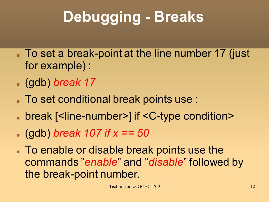 Technotronics GCECT 0912 Debugging - Breaks To set a break-point at the line number 17 (just for example) : (gdb) break 17 To set conditional break points use : break [ ] if (gdb) break 107 if x == 50 To enable or disable break points use the commands enable and disable followed by the break-point number.