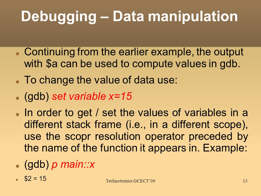 Technotronics GCECT 0913 Debugging – Data manipulation Continuing from the earlier example, the output with $a can be used to compute values in gdb.