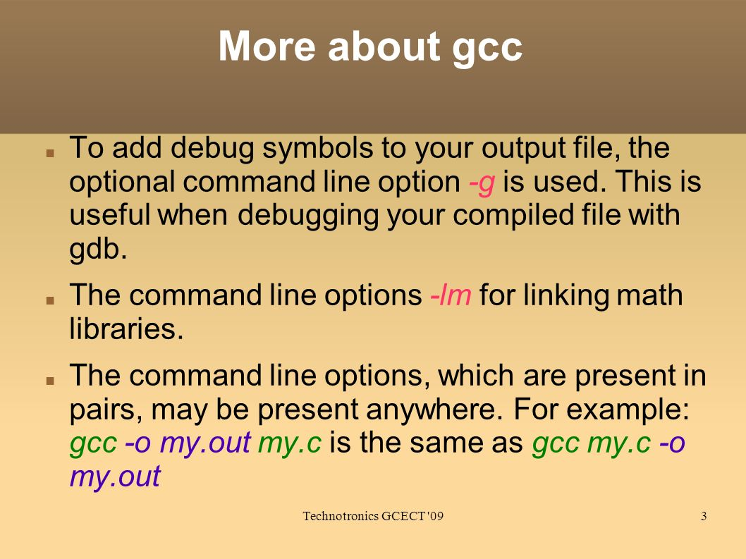 Technotronics GCECT '093 More about gcc To add debug symbols to your output file, the optional command line option -g is used. This is useful when deb