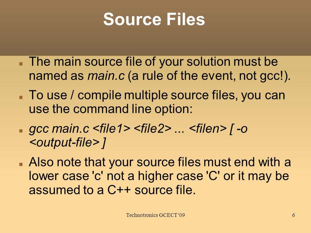 Technotronics GCECT '096 Source Files The main source file of your solution must be named as main.c (a rule of the event, not gcc!). To use / compile