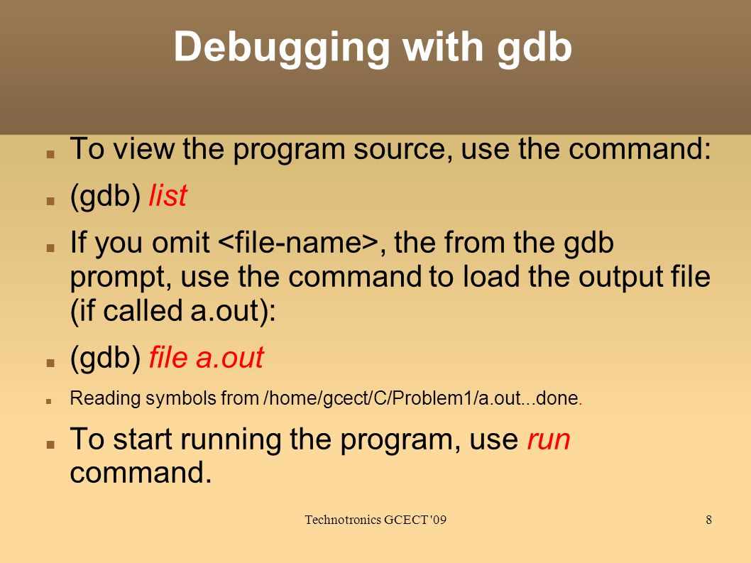 Technotronics GCECT '098 Debugging with gdb To view the program source, use the command: (gdb) list If you omit, the from the gdb prompt, use the comm