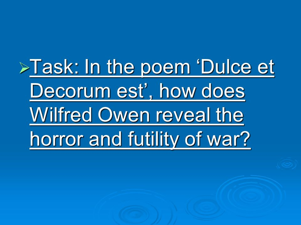 Task: In the poem Dulce et Decorum est, how does Wilfred Owen reveal the horror and futility of war.