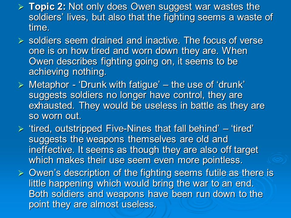 Topic 2: Not only does Owen suggest war wastes the soldiers lives, but also that the fighting seems a waste of time.