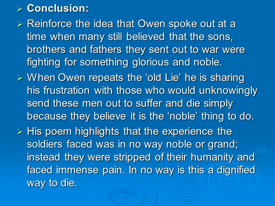 Conclusion: Conclusion: Reinforce the idea that Owen spoke out at a time when many still believed that the sons, brothers and fathers they sent out to war were fighting for something glorious and noble.