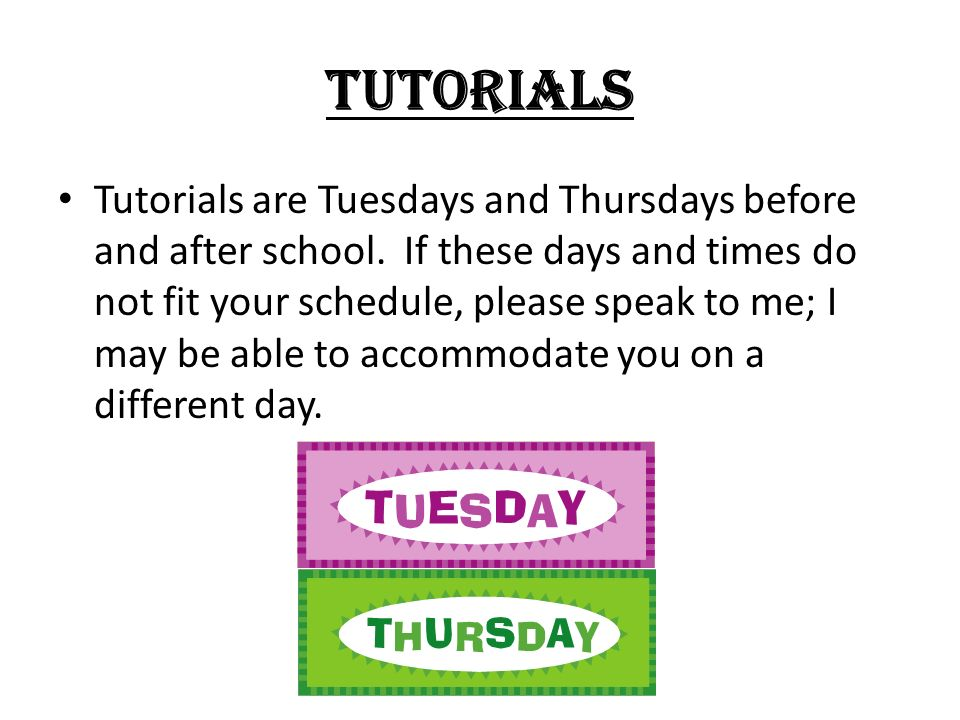 TUTORIALS Tutorials are Tuesdays and Thursdays before and after school. If these days and times do not fit your schedule, please speak to me; I may be