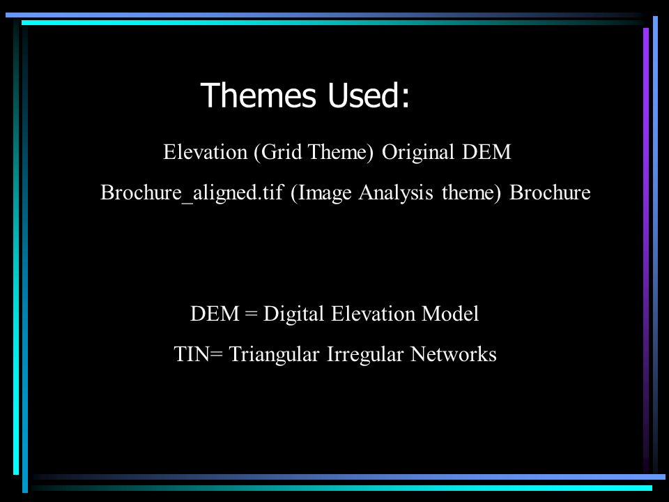 Themes Used: Elevation (Grid Theme) Original DEM Brochure_aligned.tif (Image Analysis theme) Brochure DEM = Digital Elevation Model TIN= Triangular Irregular Networks