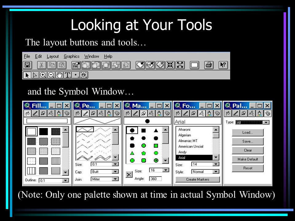 Looking at Your Tools The layout buttons and tools… and the Symbol Window… (Note: Only one palette shown at time in actual Symbol Window)