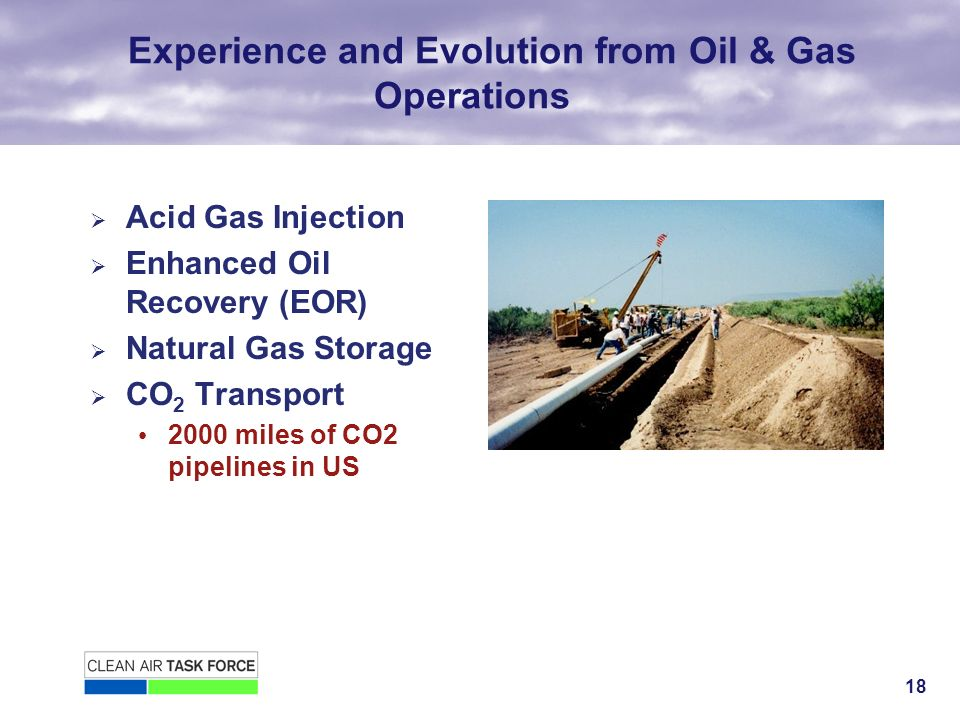 18 Experience and Evolution from Oil & Gas Operations Acid Gas Injection Enhanced Oil Recovery (EOR) Natural Gas Storage CO 2 Transport 2000 miles of CO2 pipelines in US