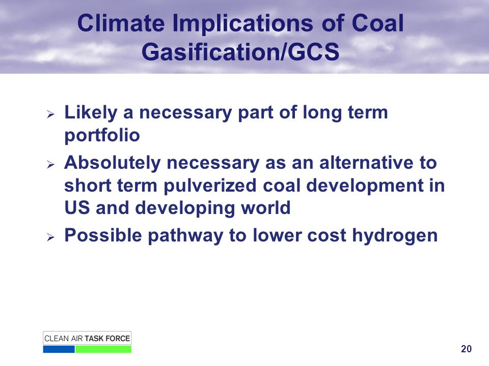 20 Climate Implications of Coal Gasification/GCS Likely a necessary part of long term portfolio Absolutely necessary as an alternative to short term pulverized coal development in US and developing world Possible pathway to lower cost hydrogen