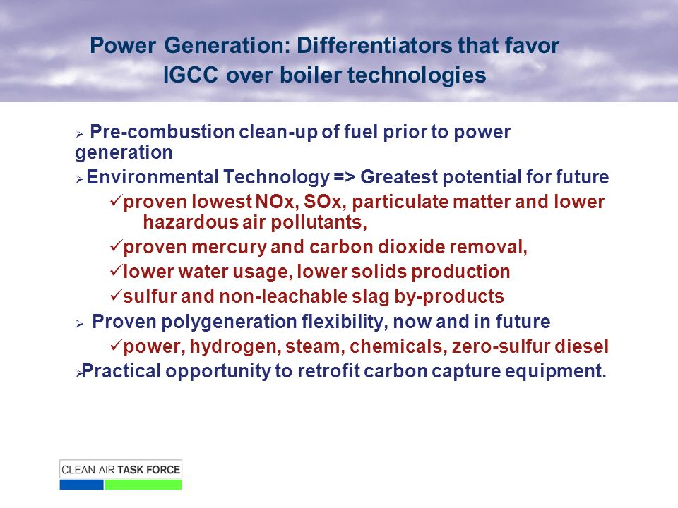 Power Generation: Differentiators that favor IGCC over boiler technologies Pre-combustion clean-up of fuel prior to power generation Environmental Technology => Greatest potential for future proven lowest NOx, SOx, particulate matter and lower hazardous air pollutants, proven mercury and carbon dioxide removal, lower water usage, lower solids production sulfur and non-leachable slag by-products Proven polygeneration flexibility, now and in future power, hydrogen, steam, chemicals, zero-sulfur diesel Practical opportunity to retrofit carbon capture equipment.