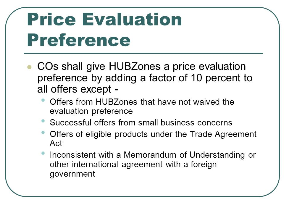Price Evaluation Preference COs shall give HUBZones a price evaluation preference by adding a factor of 10 percent to all offers except - Offers from HUBZones that have not waived the evaluation preference Successful offers from small business concerns Offers of eligible products under the Trade Agreement Act Inconsistent with a Memorandum of Understanding or other international agreement with a foreign government