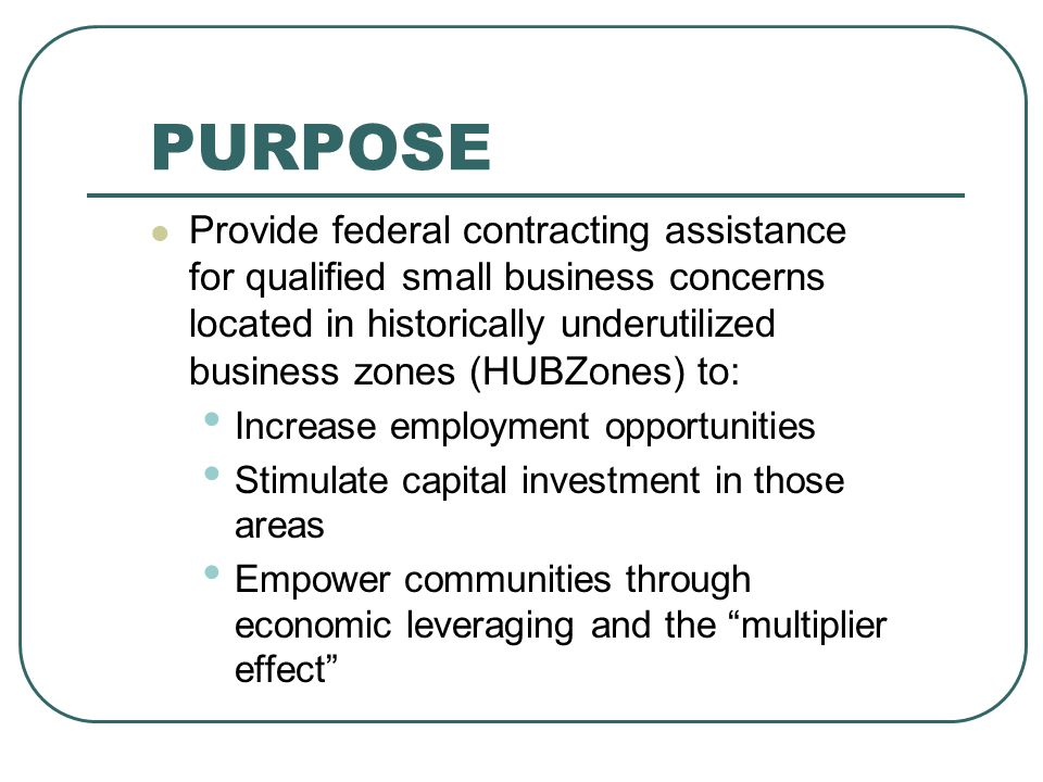 PURPOSE Provide federal contracting assistance for qualified small business concerns located in historically underutilized business zones (HUBZones) to: Increase employment opportunities Stimulate capital investment in those areas Empower communities through economic leveraging and the multiplier effect