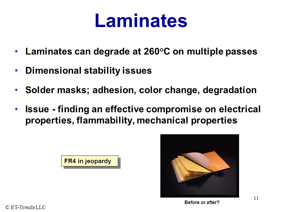 © ET-Trends LLC 11 Laminates Laminates can degrade at 260 o C on multiple passes Dimensional stability issues Solder masks; adhesion, color change, degradation Issue - finding an effective compromise on electrical properties, flammability, mechanical properties Before or after.