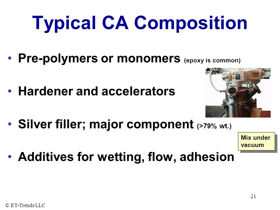 © ET-Trends LLC 21 Typical CA Composition Pre-polymers or monomers (epoxy is common) Hardener and accelerators Silver filler; major component (>79% wt.) Additives for wetting, flow, adhesion Mix under vacuum