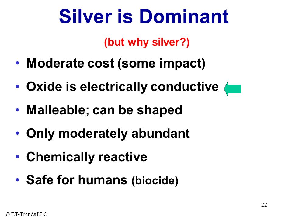 © ET-Trends LLC 22 Silver is Dominant Moderate cost (some impact) Oxide is electrically conductive Malleable; can be shaped Only moderately abundant Chemically reactive Safe for humans (biocide) (but why silver?)