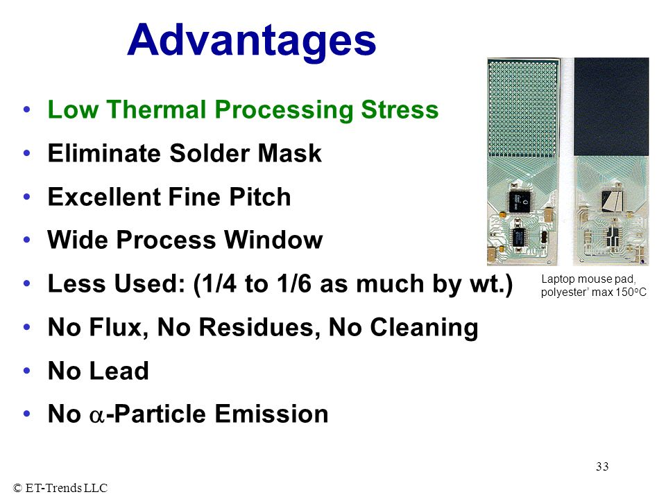 © ET-Trends LLC 33 Advantages Low Thermal Processing Stress Eliminate Solder Mask Excellent Fine Pitch Wide Process Window Less Used: (1/4 to 1/6 as much by wt.) No Flux, No Residues, No Cleaning No Lead No -Particle Emission Laptop mouse pad, polyester max 150 o C
