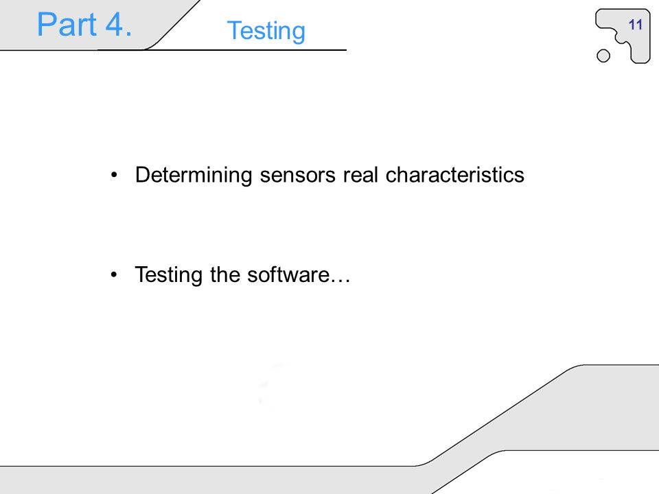 11 Part 4. Testing Determining sensors real characteristics Testing the software…