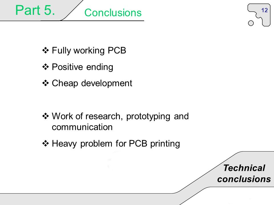 12 Part 5. Conclusions Technical conclusions Fully working PCB Positive ending Cheap development Work of research, prototyping and communication Heavy