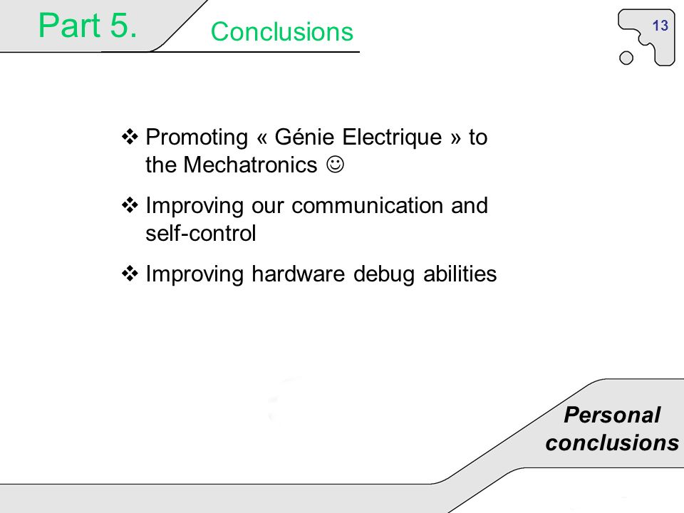 13 Part 5. Conclusions Personal conclusions Promoting « Génie Electrique » to the Mechatronics Improving our communication and self-control Improving