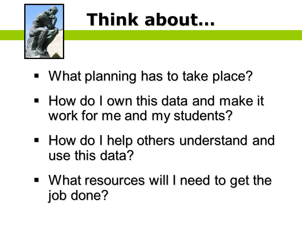 Think about… What planning has to take place? What planning has to take place? How do I own this data and make it work for me and my students? How do