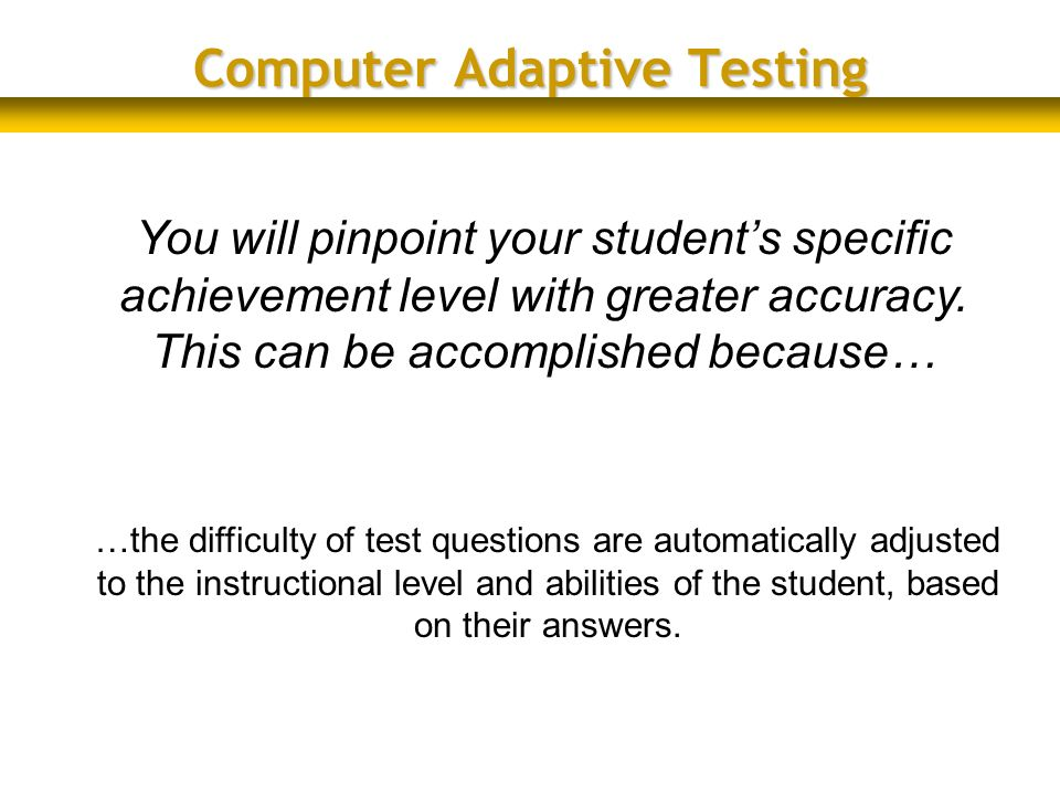 You will pinpoint your students specific achievement level with greater accuracy. This can be accomplished because… Computer Adaptive Testing …the dif