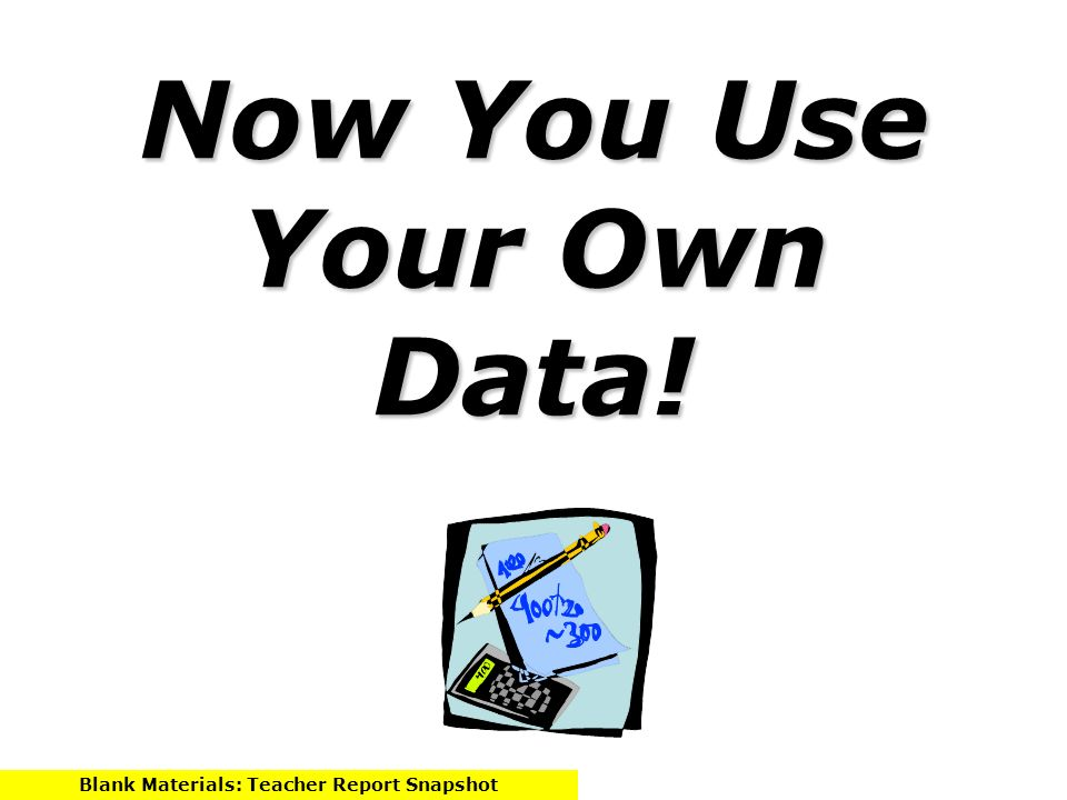 Now You Use Your Own Data! Blank Materials: Teacher Report Snapshot