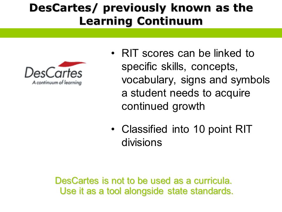 DesCartes/ previously known as the Learning Continuum RIT scores can be linked to specific skills, concepts, vocabulary, signs and symbols a student n