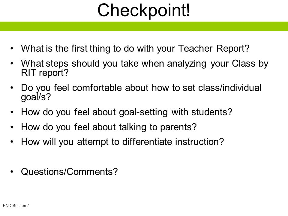 Checkpoint! What is the first thing to do with your Teacher Report? What steps should you take when analyzing your Class by RIT report? Do you feel co