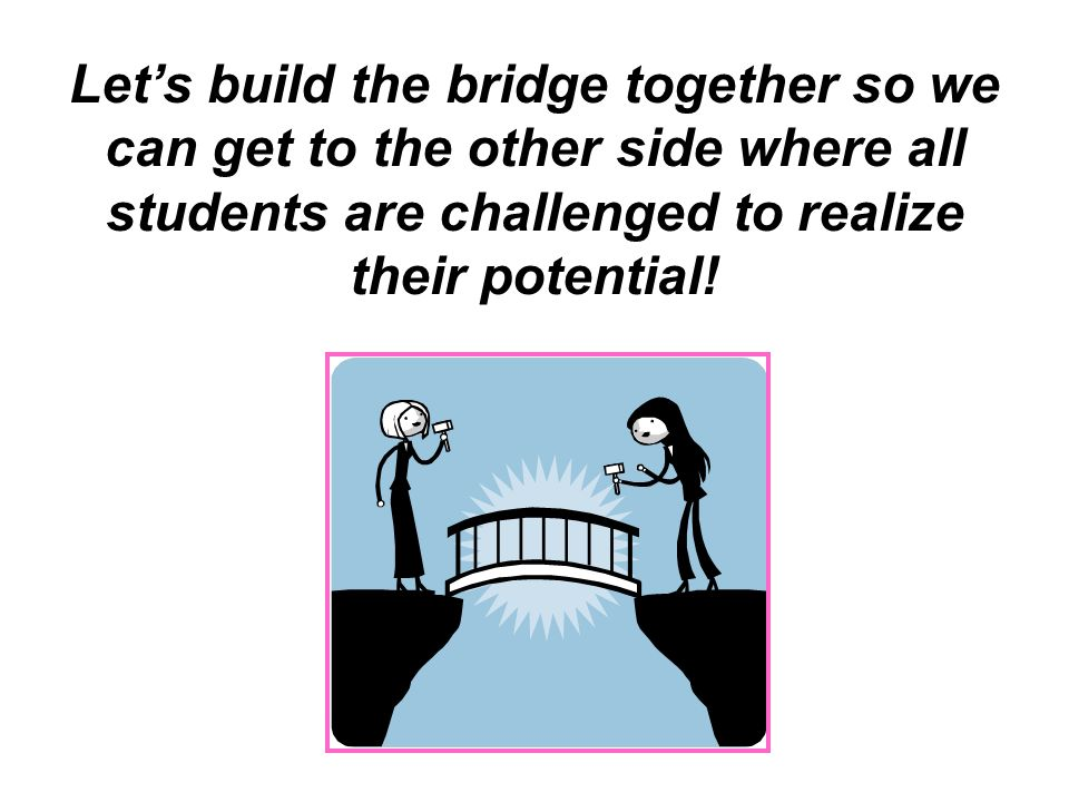 Lets build the bridge together so we can get to the other side where all students are challenged to realize their potential!