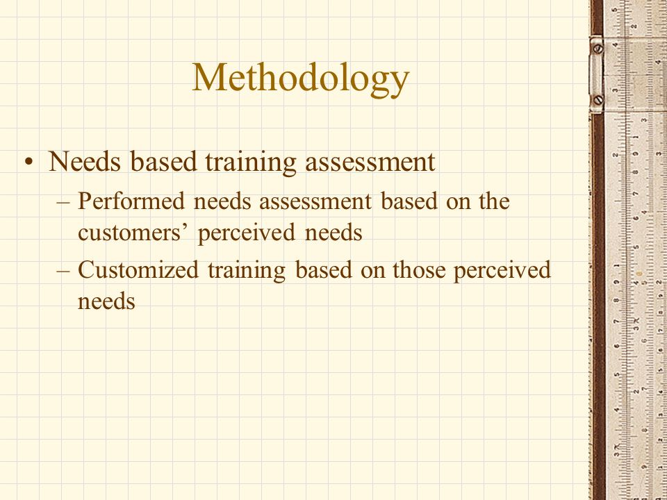 Methodology Needs based training assessment –Performed needs assessment based on the customers perceived needs –Customized training based on those perceived needs