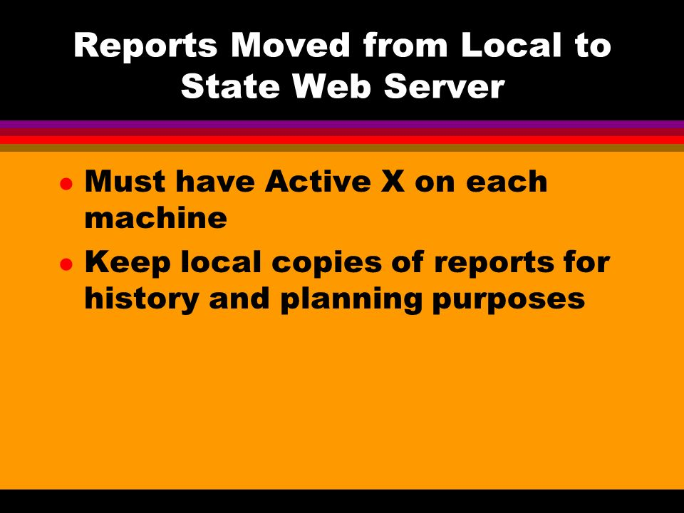 Reports Moved from Local to State Web Server l Must have Active X on each machine l Keep local copies of reports for history and planning purposes