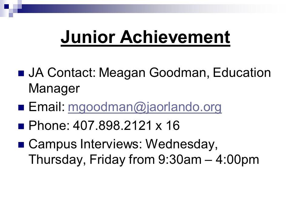 Junior Achievement JA Contact: Meagan Goodman, Education Manager Email: mgoodman@jaorlando.orgmgoodman@jaorlando.org Phone: 407.898.2121 x 16 Campus Interviews: Wednesday, Thursday, Friday from 9:30am – 4:00pm