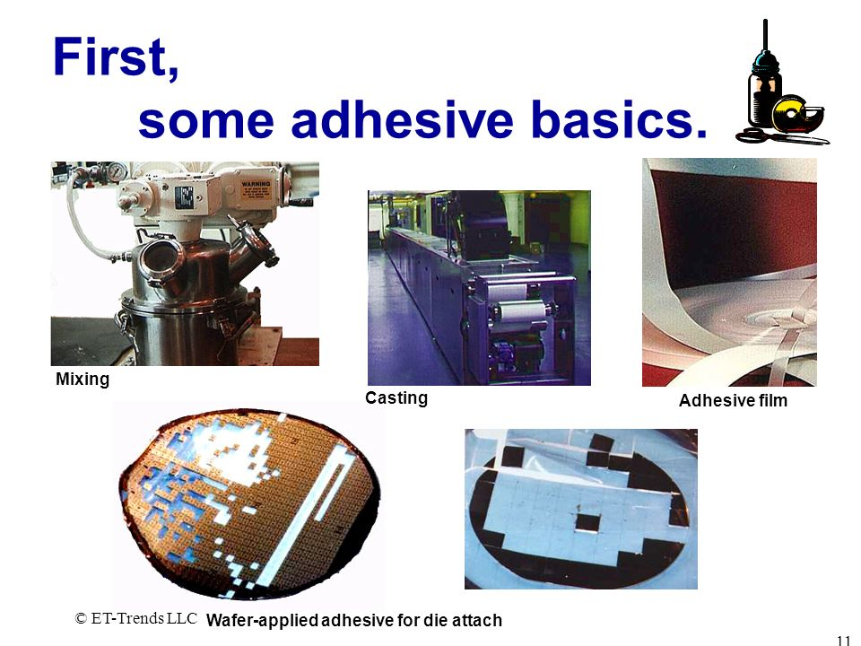 © ET-Trends LLC 11 First, some adhesive basics. Mixing Casting Adhesive film Wafer-applied adhesive for die attach