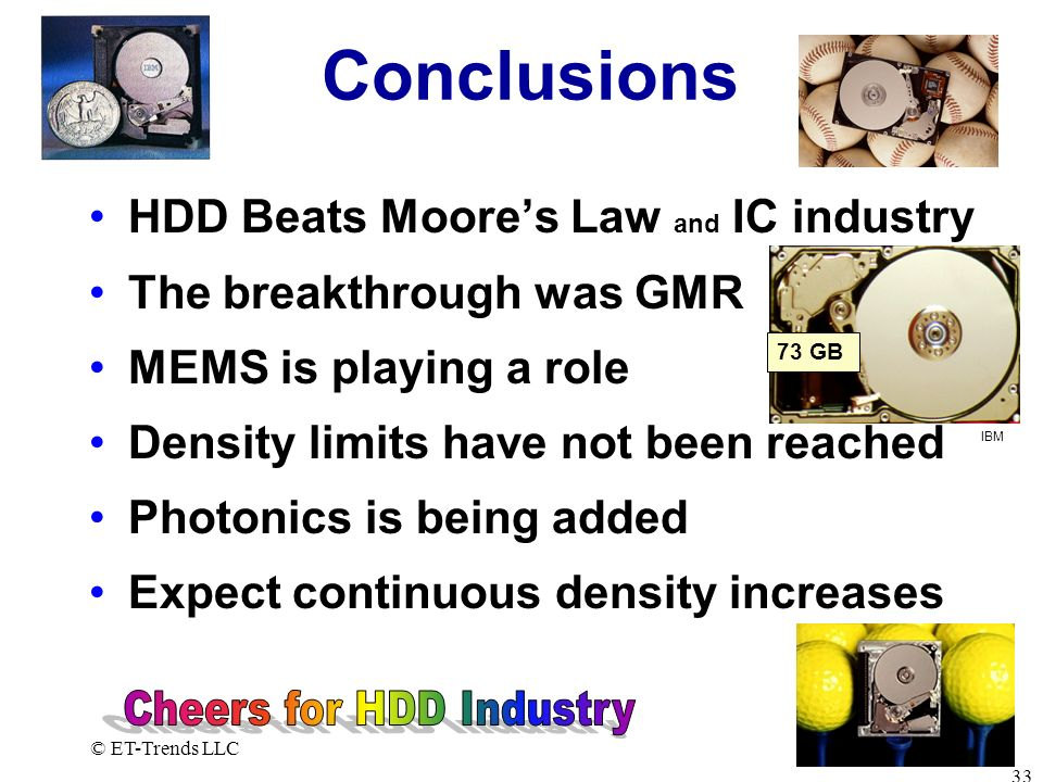 © ET-Trends LLC 33 Conclusions HDD Beats Moores Law and IC industry The breakthrough was GMR MEMS is playing a role Density limits have not been reach