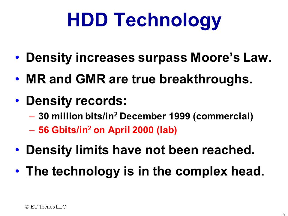 © ET-Trends LLC 5 HDD Technology Density increases surpass Moores Law. MR and GMR are true breakthroughs. Density records: –30 million bits/in 2 Decem