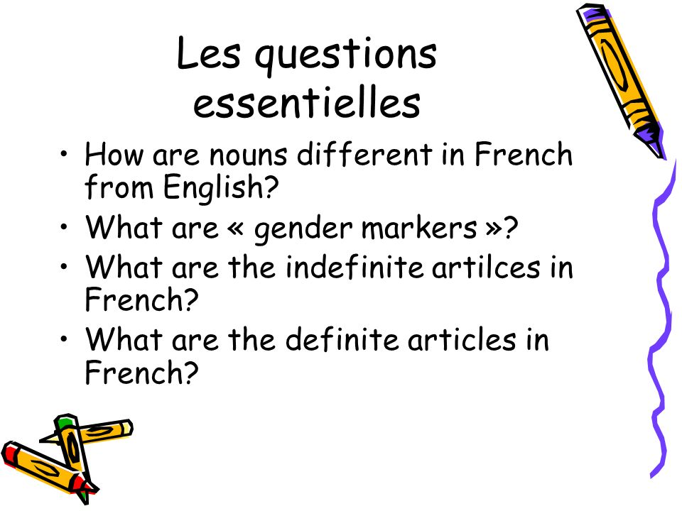 Les questions essentielles How are nouns different in French from English? What are « gender markers »? What are the indefinite artilces in French? Wh