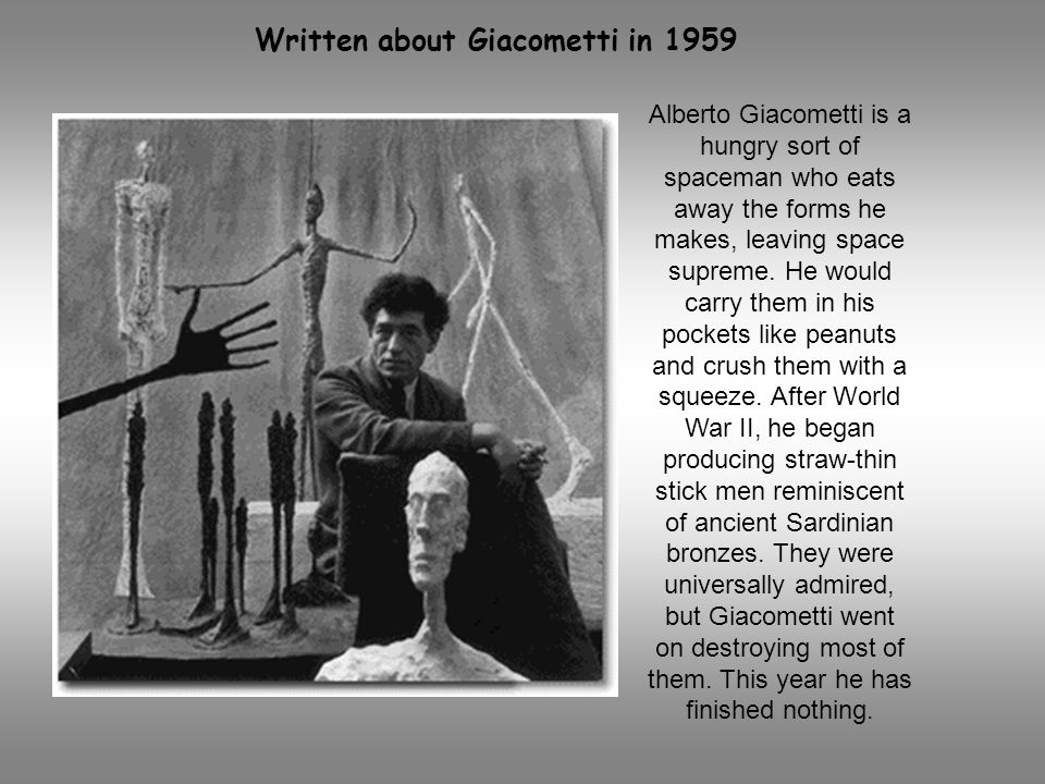 Alberto Giacometti is a hungry sort of spaceman who eats away the forms he makes, leaving space supreme. He would carry them in his pockets like peanu