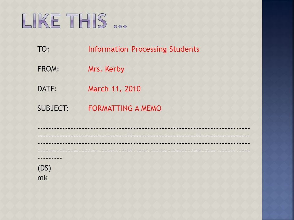 TO: Information Processing Students FROM: Mrs. Kerby DATE: March 11, 2010 SUBJECT: FORMATTING A MEMO -------------------------------------------------