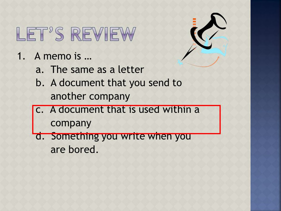 1. A memo is … a. The same as a letter b. A document that you send to another company c. A document that is used within a company d. Something you wri