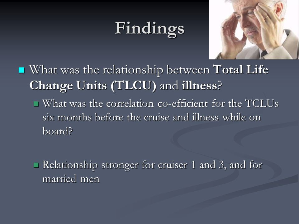 Findings What was the relationship between Total Life Change Units (TLCU) and illness? What was the relationship between Total Life Change Units (TLCU
