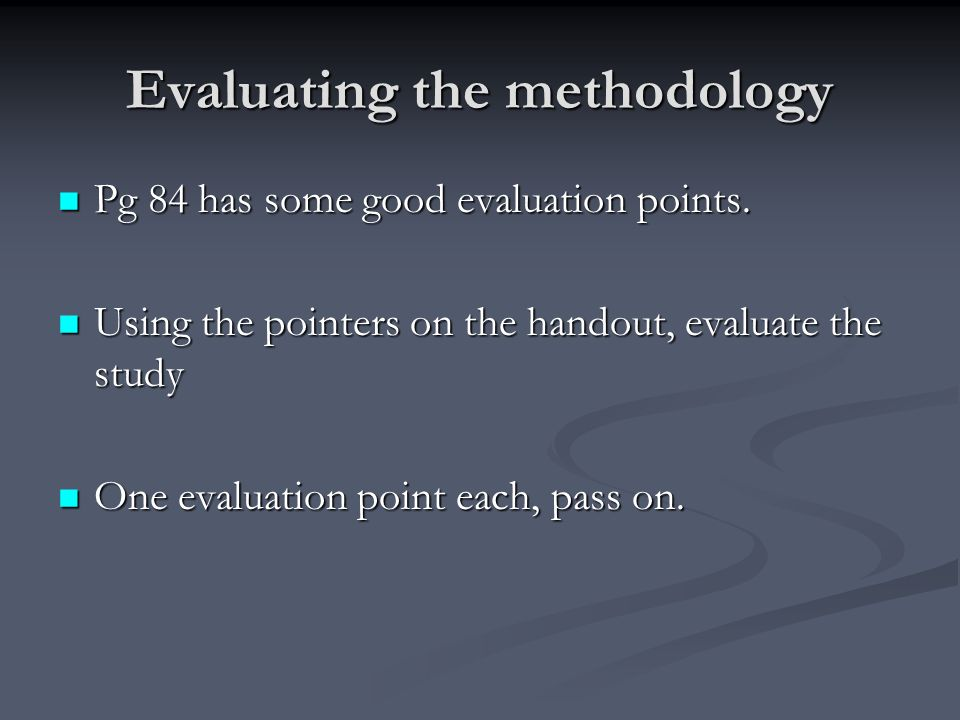 Evaluating the methodology Pg 84 has some good evaluation points. Pg 84 has some good evaluation points. Using the pointers on the handout, evaluate t