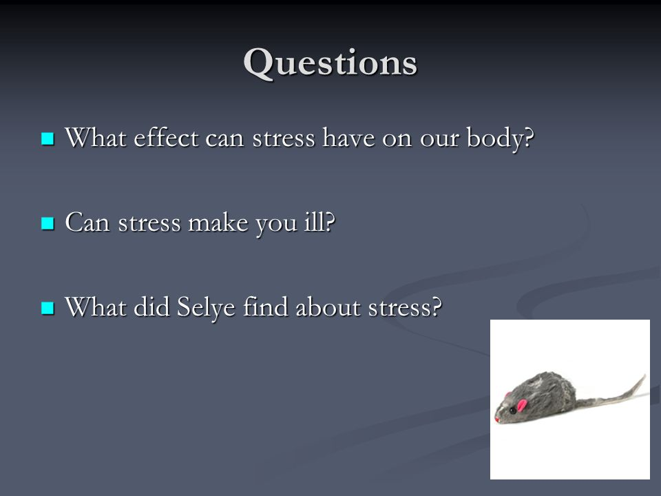 Questions What effect can stress have on our body? What effect can stress have on our body? Can stress make you ill? Can stress make you ill? What did