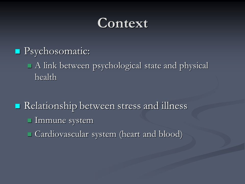 Context Psychosomatic: Psychosomatic: A link between psychological state and physical health A link between psychological state and physical health Re